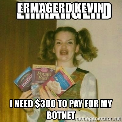 Ermahgerd - ErmaGerd Kevin I need $300 to pay for my botnet