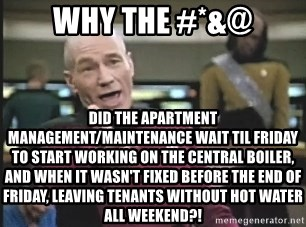 Picard Wtf - why the #*&@ did the apartment management/maintenance wait til friday to start working on the central boiler, and when it wasn't fixed before the end of friday, leaving tenants without hot water all weekend?!