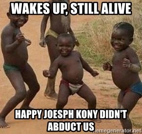 african children dancing - Wakes up, Still alive Happy Joesph Kony didn't abduct us