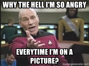 Picard Wtf - WHY THE HELL I'M SO ANGRY EVERYTIME I'M ON A PICTURE?