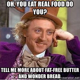 Willy Wonka - Oh, you eat real food do you? tell me more about fat-free butter and wonder bread.