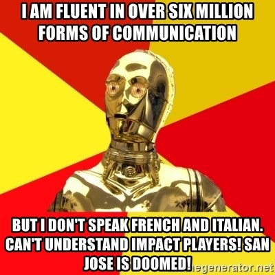 C3PO - I am fluent in over six million forms of communication But i don't speak french and italian.  can't understand impact players! San jose is doomed!