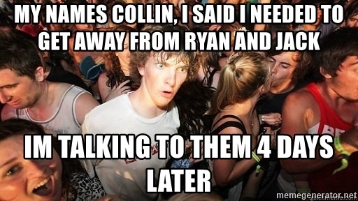 Sudden Realization Ralph - My names Collin, I said i needed to get away from ryan and jack Im talking to them 4 days later