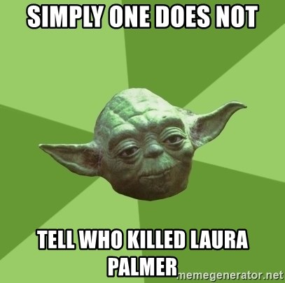Advice Yoda Gives - simply one does not tell who killed laura palmer