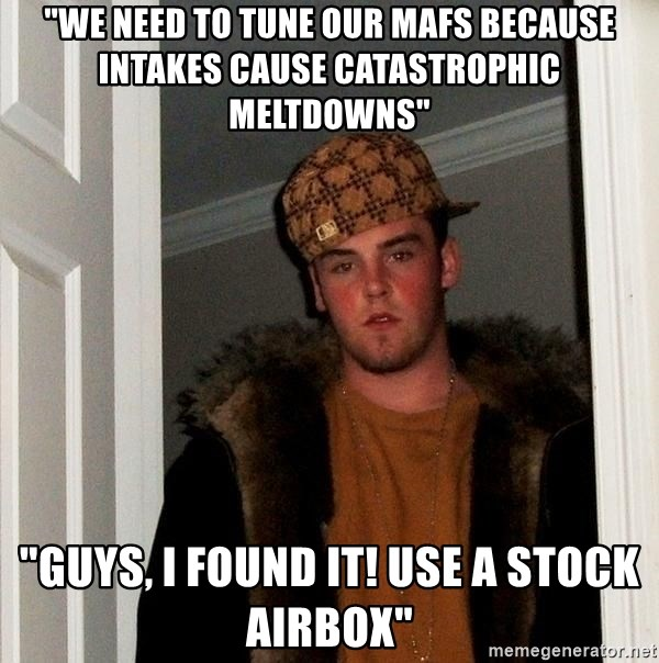 """Scumbag Steve - """"we need to tune our mafs because intakes cause catastrophic meltdowns"""" """"guys, i found it! use a stock airbox"""""""