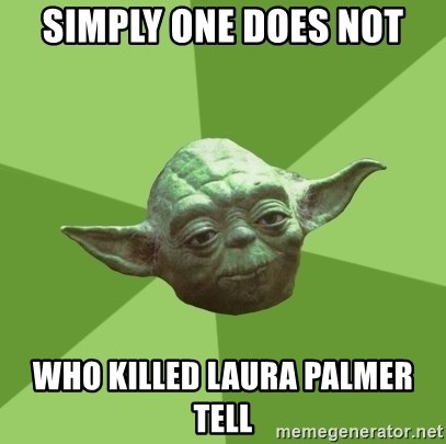 Advice Yoda Gives - simply one does not who killed laura palmer tell