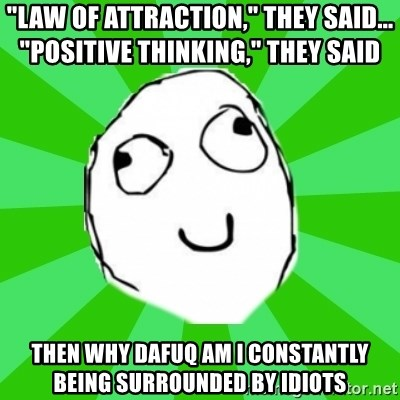 "dafuq - ""LAW of attraction,"" they said...            ""POsitive thinking,"" they said then why dafuq am i constantly being surrounded by idiots"