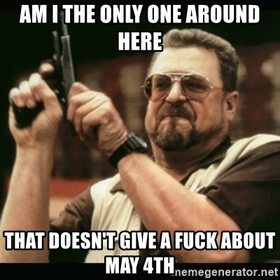 am i the only one around here - Am I the only one around here That doesn't give a fuck about may 4th