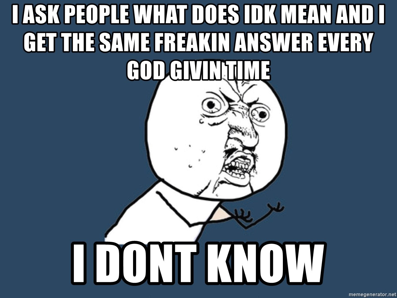 Y U No - i ask people what does idk mean and i get the same freakin answer every god givin time i dont know