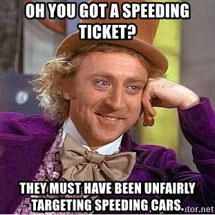 Willy Wonka - Oh you got a speeding ticket? they must have been unfairly targeting speeding cars.
