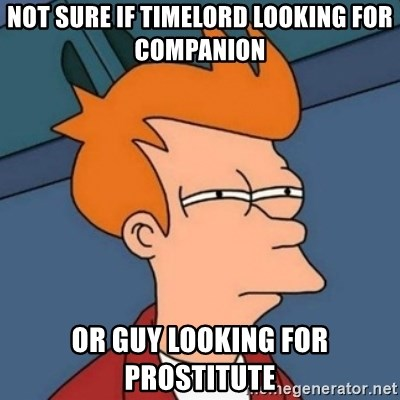 Not sure if troll - Not sure if timelord looking for companion or guy looking for prostitute