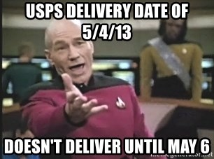 Captain Picard - USPS Delivery date of 5/4/13 Doesn't deliver until MAy 6