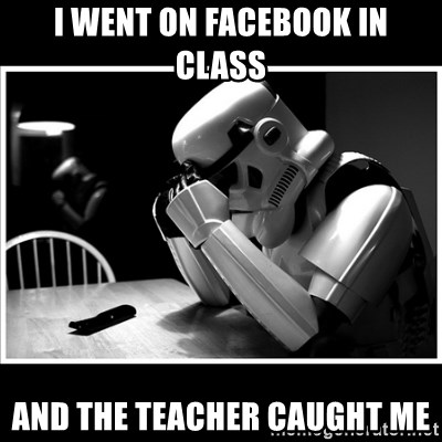 sad stormtrooper - i went on facebook in class and the teacher caught me