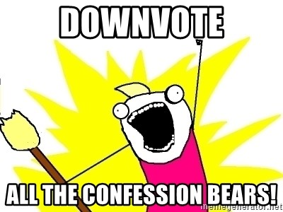 X ALL THE THINGS - Downvote All the confession bears!
