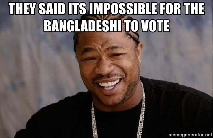 Yo Dawg - they said its impossible for the bangladeshi to vote