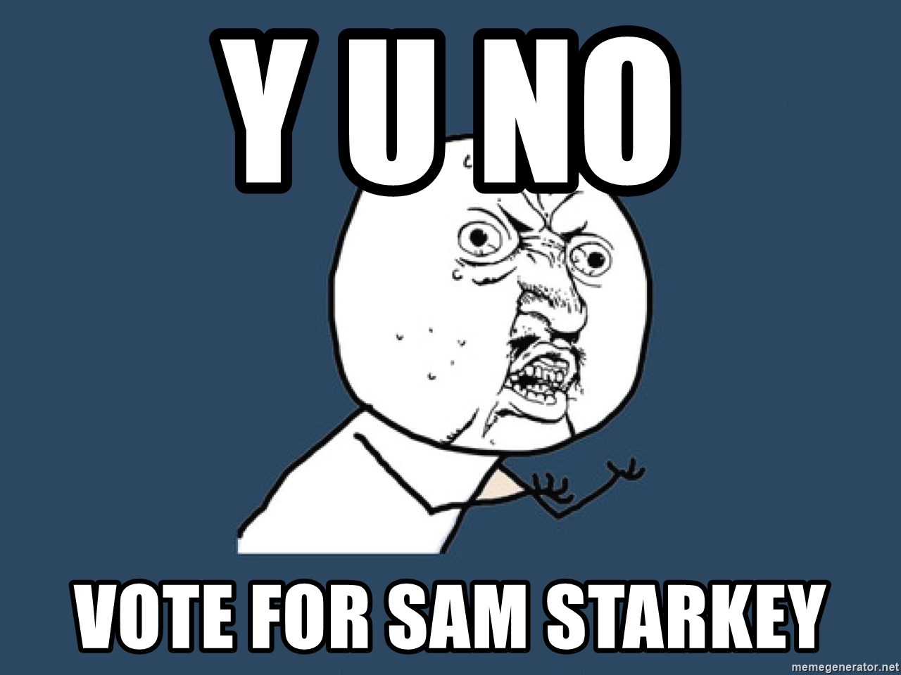 Y U No - y u no vote for sam starkey