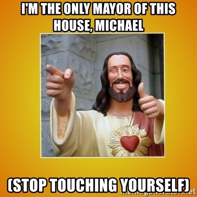 Buddy Christ - I'M THE ONLY MAYOR OF THIS HOUSE, MICHAEL (STOP TOUCHING YOURSELF)