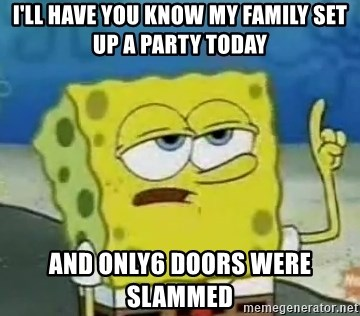 Tough Spongebob - I'll have you know my family set up a party today and only6 doors were slammed