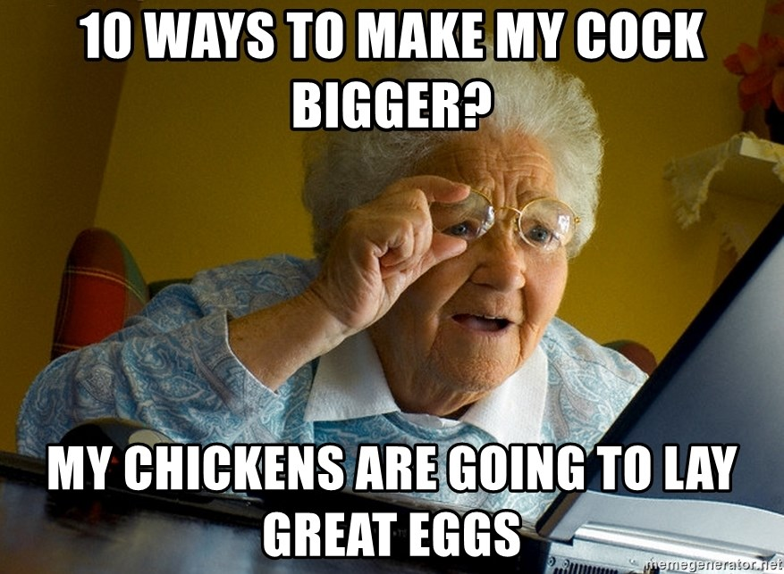 Internet Grandma Surprise - 10 ways to make my cock bigger? My chickens are going to lay great eggs