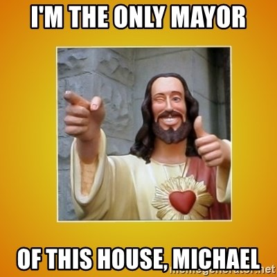 Buddy Christ - I'M THE ONLY MAYOR OF THIS HOUSE, MICHAEL
