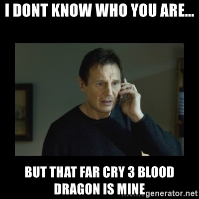 I will find you and kill you - I DONT KNOW WHO YOU ARE... BUT THAT FAR CRY 3 BLOOD DRAGON IS MINE