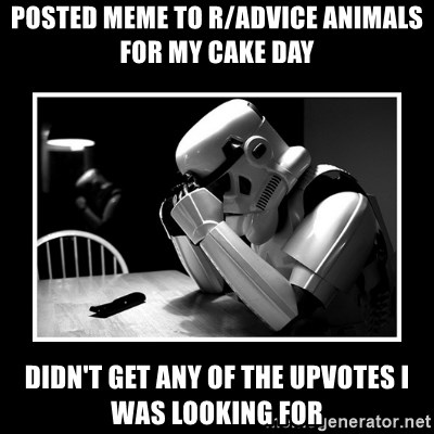 Sad Trooper - Posted meme to r/advice animals for my cake day Didn't get any of the upvotes i was looking for