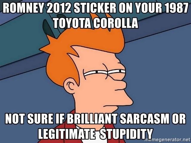 Futurama Fry - romney 2012 sticker on your 1987 toyota corolla  not sure if brilliant sarcasm or legitimate  stupidity