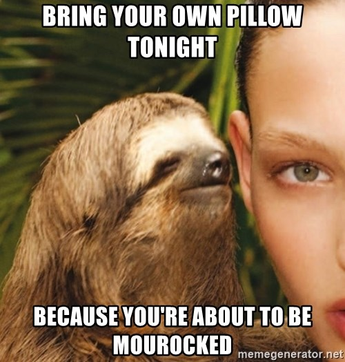 The Rape Sloth - BRING YOUR OWN PILLOW TONIGHT BECAUSE YOU'RE ABOUT TO BE MOUROCKED