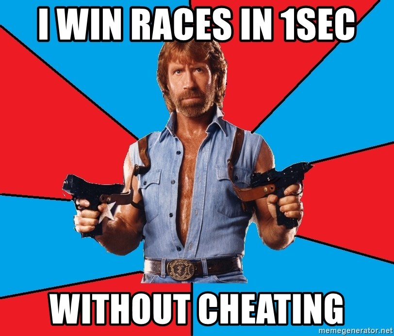 Chuck Norris  - i win races in 1sec without cheating