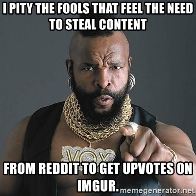 Mr T - I pity the fools that feel the need to steal content from reddit to get upvotes on imgur.