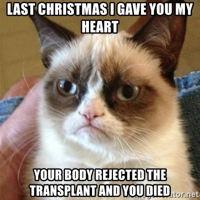 Grumpy Cat  - LAST CHRISTMAS I GAVE YOU MY HEART YOUR BODY REJECTED THE TRANSPLANT AND YOU DIED