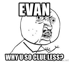 Y U SO - EVAN WHY U SO CLUE LESS?