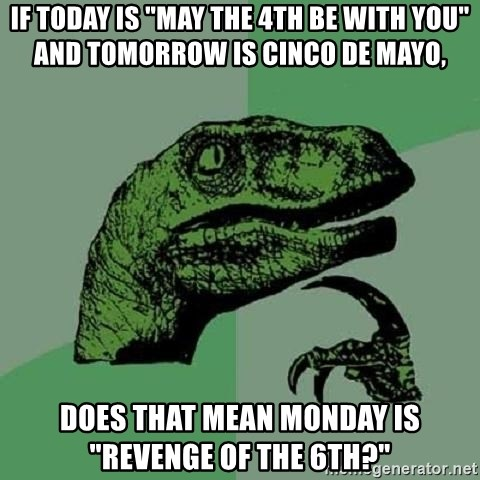 "Philosoraptor - If today is ""may the 4th be with you"" and tomorrow is cinco de mayo, does that mean monday is ""revenge of the 6th?"""