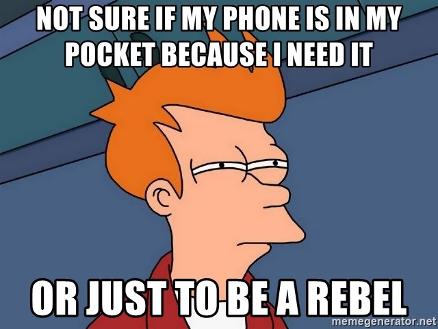 Futurama Fry - not sure if my phone is in my pocket because I need it or just to be a rebel