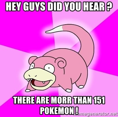 Slowpoke - hey guys did you hear ? there are morr than 151 pokemon !