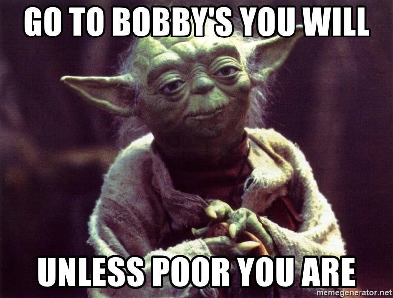 Yoda - Go to bobby's you will unless poor you are