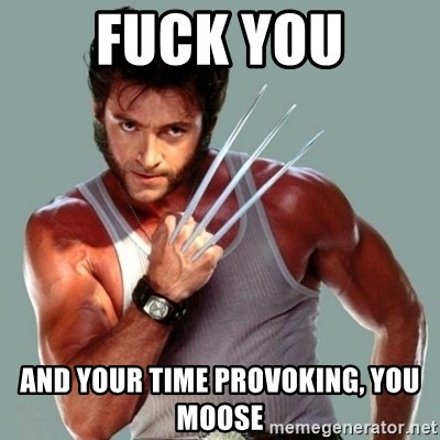Wolverine - fuck you and your time provoking, you moose