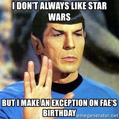 Spock - I don't always like star wars But i make an exception on fae's birthday