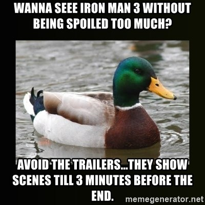 good advice duck - WANNA SEEE iRON mAN 3 without being spoiled too much? Avoid the Trailers...they show scenes till 3 minutes before the end.