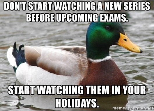Actual Advice Mallard 1 - Don't start watChing A new series  before Upcoming examS.  StarT waTching them in your hoLidays.