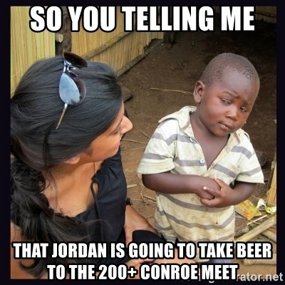 Skeptical third-world kid - So you telling me  That Jordan is going to take beer to the 200+ Conroe meet