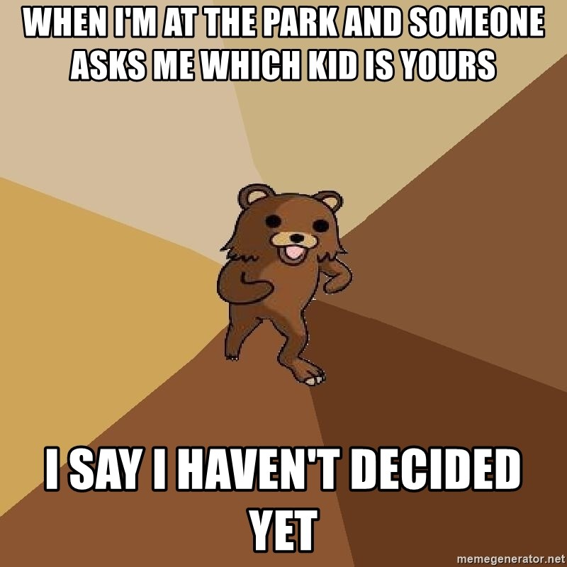 Pedo Bear From Beyond - WHEN I'M AT THE PARK AND SOMEONE ASKS ME WHICH KID IS YOURS   I SAY I HAVEN'T DECIDED YET
