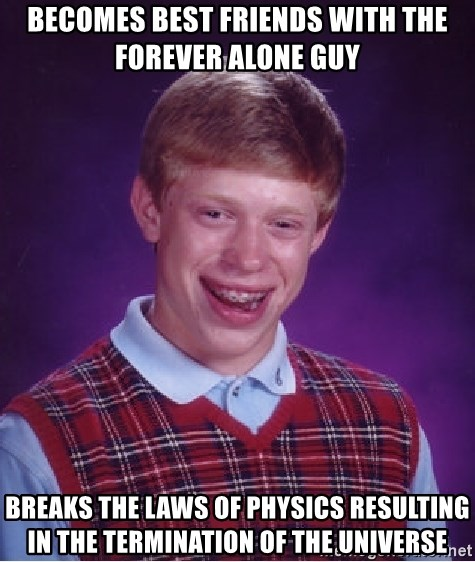 Bad Luck Brian - becomes best friends with the forever alone guy breaks the laws of physics resulting in the termination of the universe
