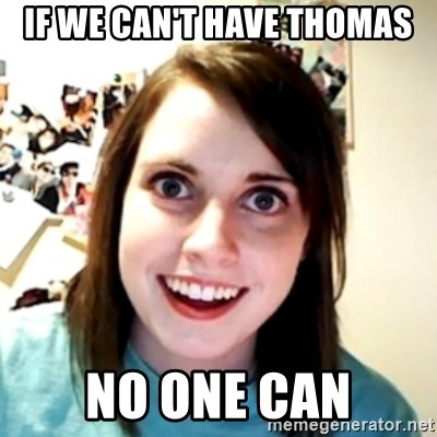 obsessed girlfriend - IF WE CAN'T HAVE THOMAS NO ONE CAN