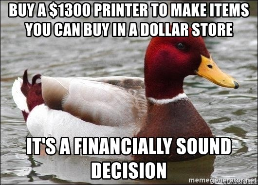 Malicious advice mallard - buy a $1300 printer to make items you can buy in a dollar store it's a financially sound decision