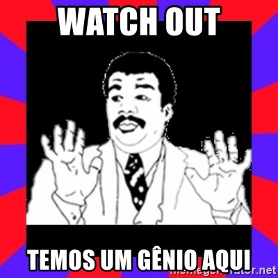 Watch Out Guys - watch out temos um gênio aqui