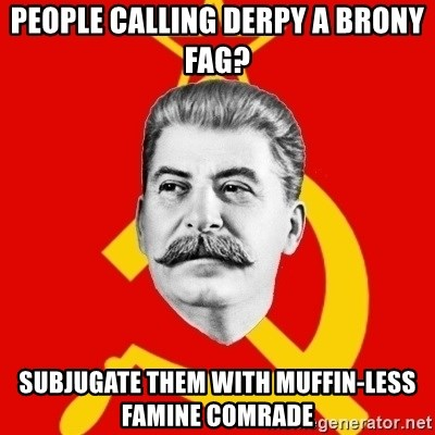 Stalin Says - people calling derpy a brony fag? subjugate them with muffin-less famine comrade