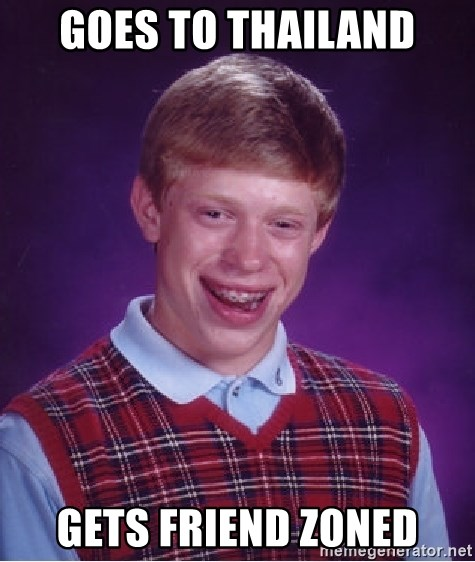 Bad Luck Brian - goes to thailand gets friend zoned