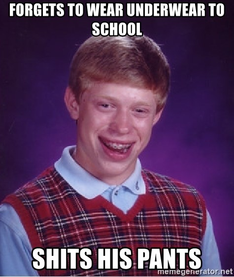 Bad Luck Brian - forgets to wear underwear to school shits his pants