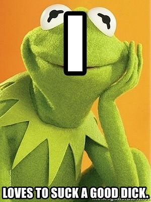 Kermit the frog - I LOVES TO SUCK A GOOD DICK.